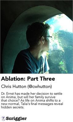 Ablation: Part Three by Chris Hutton (@cwhutton) https://scriggler.com/detailPost/story/64746 Dr. Ernst has made her decision to settle on Anima, but will her family survive that choice? As life on Anima shifts to a new normal, Talia's final messages reveal hidden secrets.