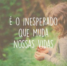 É o inesperado que muda nossas vidas. #mensagenscomamor #pessoas #frases #pensamentos #vida #felicidade #inesperado