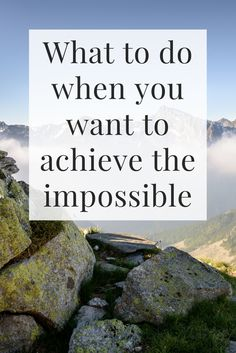 What to do when you want to achieve the impossible
