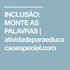 INCLUSÃO: MONTE AS PALAVRAS   atividadeparaeducacaoespecial.com