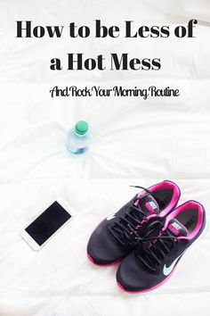 How to be Less of a Hot Mess and Rock Your Morning Routine