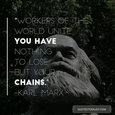 Workers of the world unite; you have nothing to lose but your chains. – Karl Marx