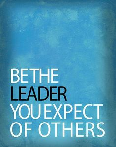 Be the leader you expect of others never ask of someone else what you do not demand of yourself.
