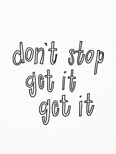 don't stop get it get it -- Go after your dreams!