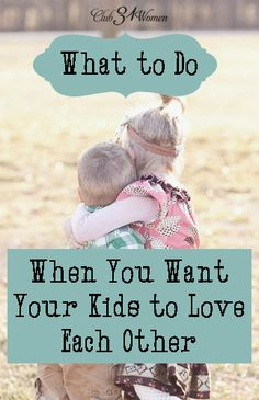Such an encouraging post! How to teach your children to love and appreciate one another. What to Do When You Want Your Kids to Love Each Other - Club 31 Women