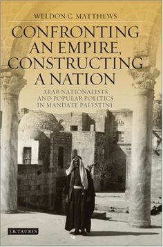 """""""Confronting an empire, constructing a nation: Arab Nationalists and Popular Politics in Mandate Palestine """" by Weldon C. Matthews"""