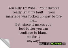 Rottenecards - You silly Ex Wife.... Your divorce really isn't my fault.... Your marriage was fucked up way before me...  But, since it makes you  feel better you can  continue to blame  me for it  anyway!