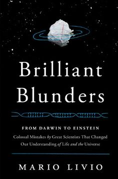 """Charles Darwin, William Thomson (Lord Kelvin), Linus Pauling, Fred Hoyle & Albert Einstein all made groundbreaking contributions to their fields—but each also stumbled badly.  """"Brilliant Blunders"""" by Mario Livio"""