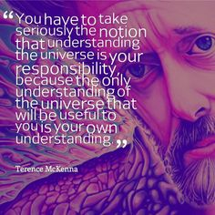 Terence McKenna, another great postmodern philosopher, enjoyed some recreational activities which would be frowned upon by most but he had some great ideas.