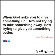 When God asks you to give something up, He's not trying to take something away. He's trying to give you something better - Joel Osteen Quote