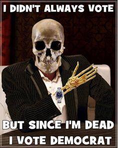 Didn't always vote, but since I'm Dead, I Vote Democrat!