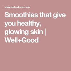Smoothies that give you healthy, glowing skin   Well+Good