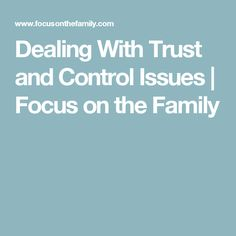 Dealing With Trust and Control Issues | Focus on the Family