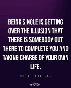 """""""Being single is getting over the illusion that there is somebody out there to complete you and taking charge of your own life."""" — Omkar Phatakc"""