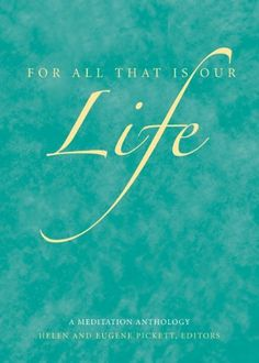 "For All That Is Our Life: A Meditation Anthology (Meditations) by Helen and Eugene Pickett, . The writings in this anthology are largely personal. They speak in a wide variety of voices, represent various theological points of view, and are written in different styles and forms--poetry as well as prose. All of them give expression to the familiar hymn lyrics, ""For all that is our life we sing our thanks and praise."""