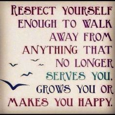 """Respect yourself enough to walk away from anything that no longer serves you, grows you or makes you happy."""