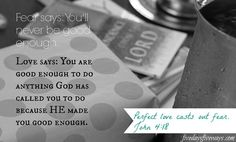 """Fear says: you're not good enough. Love says: God has already made you good enough. """"Perfect love casts out all fear."""""""