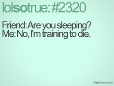 Friend: Are you sleeping? Me: No, I'm training to die.