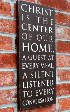 Christ is the center of our home.  A guest at every meal.  A silent listener to every conversation.