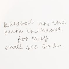 Blessed are the pure in heart for they shall see God.