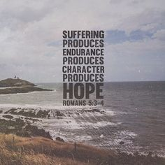 Suffering produces endurance, and endurance produces character, and character produces hope. - Romans 5:3-4