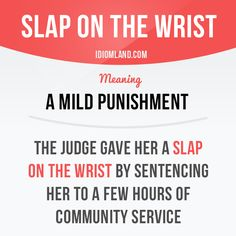 Idiom: Slap on the wrist - a mild punishment. Example: The judge gave her a slap on the wrist by sentencing her to a few hours of community service.