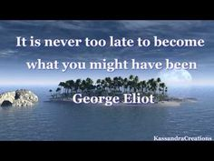It is never too late to become what you might have been. -George Eliot (Mary Anne Evans)