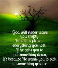 God will never leave you empty. He will replace everything you lost. If he asks you to put something down, it's because He wants you to pick up something greater. Amen!