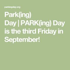 Park(ing) Day PARK(ing) Day is the third Friday in September!