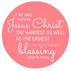 If we have faith in Jesus Christ, the hardest as well as the easiest times in life can be a blessing - Henry B. Eyring