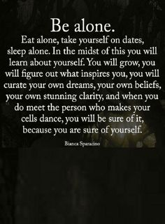 Quotes If you want to know yourself, begin spending time alone, take yourself to dates, think alone, decide alone.
