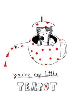 You're my little teapot.
