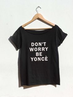 Don't Worry Be Yonce shirt women off the shoulder top by FavoriTee