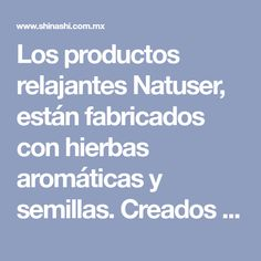 Los productos relajantes Natuser, están fabricados con hierbas aromáticas y semillas. Creados por artresanas mexicanas. Estos productos producen bienestar en nuestro cuerpo, mente y espíritu....