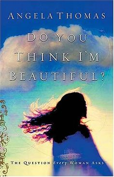 Do You Think I'm Beautiful? by Angela Thomas. A bestseller and a wonderfully encouraging read.