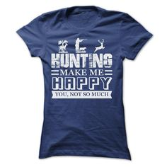 HUNTING make me Happy, you not so much tee shirts