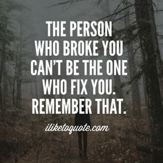 The person who broke you can't be the one who fix you. Remember that.
