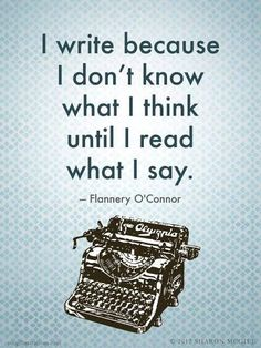 I write because I don't know what I think until I read what I say. --Flanney O'Connor