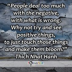 """People deal too much with the negative, with what is wrong. Why not try and see positive things, to just touch those things and make them bloom?"" #quote #inspire #motivate #inspiration #motivation #lifequotes #quotes #thichnhathanh #youareincontrol #sotrue #positive #positivity #wisdom #focusfied #perspective"