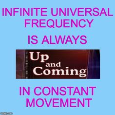 "Universal Frequency Is Higher Than The Physical Frequency.. So To ""BE"" It... You Aim UP..While It is Infinitely Coming..."