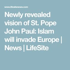 Newly revealed vision of St. Pope John Paul: Islam will invade Europe | News | LifeSite