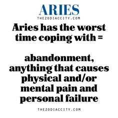 Aries has the worst time coping with = abandonment, anything that causes physical and/or mental pain and personal failure So True!!!