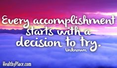 Quote: Every accomplishment starts with a decision to try.   www.HealthyPlace.com