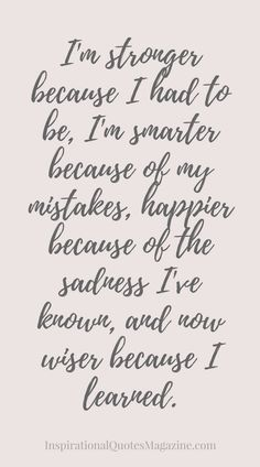 I'm stronger because I had to be, I'm smarter because of my mistakes, happier because of the sadness I've known, and now wiser because I learned Inspirational Quote about Life