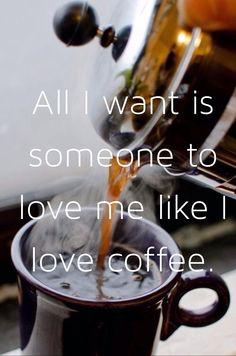 All I want is someone to love me like I love coffee.