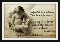 """Tryghed er for børn. Valg er for voksne.  """"Safety is for Children.   Choices are for adults.    As adults we no longer   need safety, because  we can choose..."""" David Neagle"""