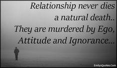EmilysQuotes.Com - relationship, death, natural death, murdered, ego, attitude, ignorance, sad, consequences, unknown