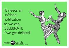 FB needs an unfriend notification so we can CELEBRATE if we get deleted!