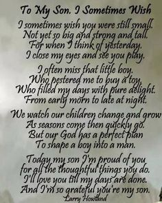 To my Son, I sometimes wish... Poem by: Larry Howland This is lovely. Such a beautiful idea to print and frame for graduation or the wedding day. Must have a photo with mom and the boy as a baby! by alhely