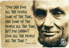 """""""you can fool all the people some of the time, and some of the people all the time, but you cannot fool all the people all the time."""""""